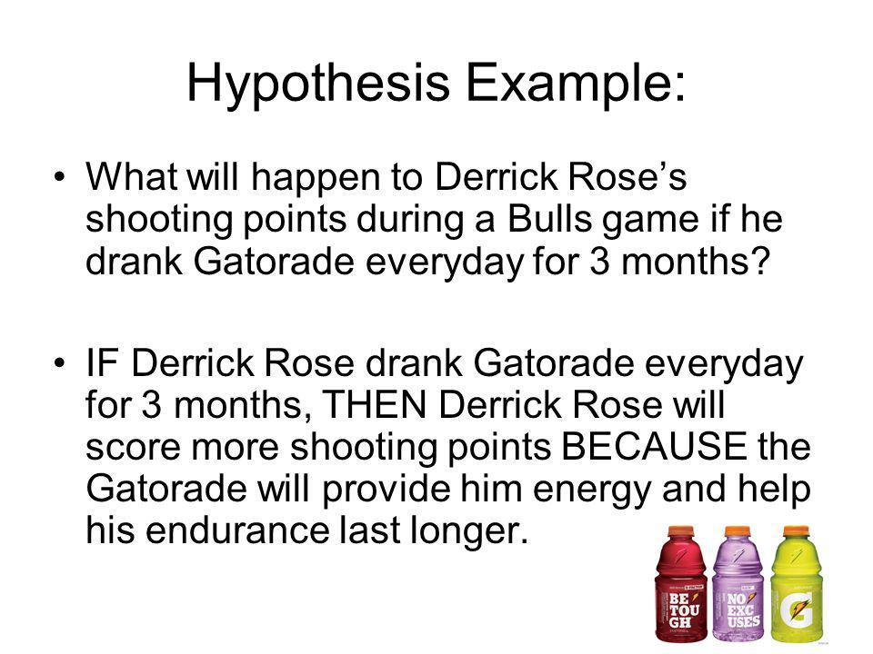 Hypothesis Example: What will happen to Derrick Roses shooting points during a Bulls game if he drank Gatorade everyday for 3 months? IF Derrick Rose