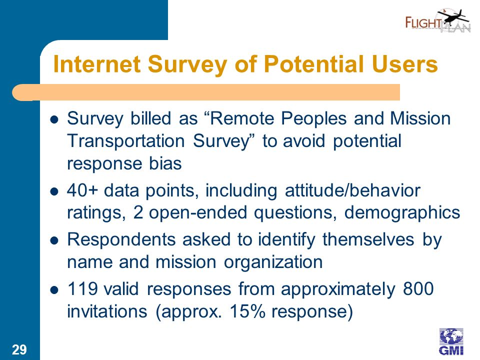 28 Internet Survey of Potential Users Internet survey of field leaders whose agencies work among remote peoples Offline version made available Languages: English, Spanish, Portuguese Recruiting sources emphasized global South – WEA Mission Commission Associates (global) – Ethne list (primarily Asia) – Comibam  list (Latin America) – MANI network regional leaders