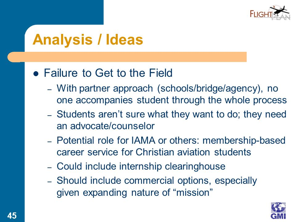44 Analysis / Ideas Marketing/Communications – Movement from reactive to proactive, especially among agencies that have few North Americans – Awareness: Potential users should be aware of the opportunities to use mission aviation service – Benefits of mission aviation should be more intentionally communicated to potential users (transportation consulting) – Grants for marketing could be tied to follow-up funding based on increases in requests for service