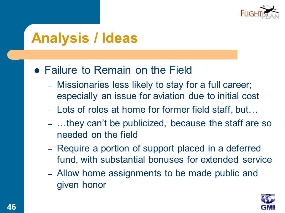 45 Analysis / Ideas Failure to Get to the Field – With partner approach (schools/bridge/agency), no one accompanies student through the whole process – Students arent sure what they want to do; they need an advocate/counselor – Potential role for IAMA or others: membership-based career service for Christian aviation students – Could include internship clearinghouse – Should include commercial options, especially given expanding nature of mission