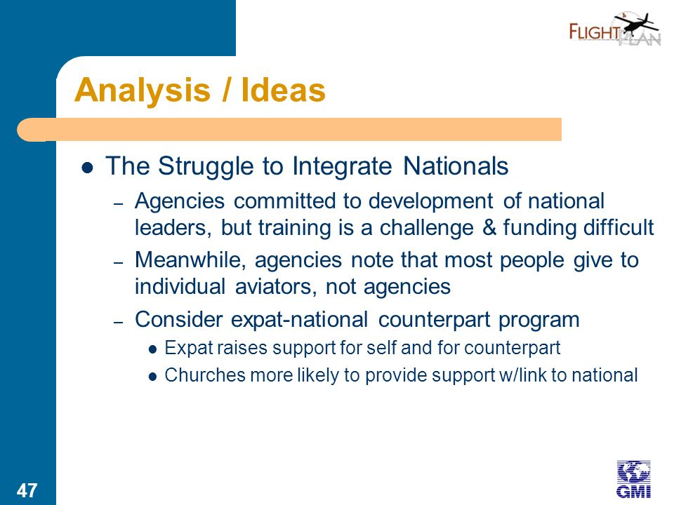 46 Analysis / Ideas Failure to Remain on the Field – Missionaries less likely to stay for a full career; especially an issue for aviation due to initial cost – Lots of roles at home for former field staff, but… – …they cant be publicized, because the staff are so needed on the field – Require a portion of support placed in a deferred fund, with substantial bonuses for extended service – Allow home assignments to be made public and given honor
