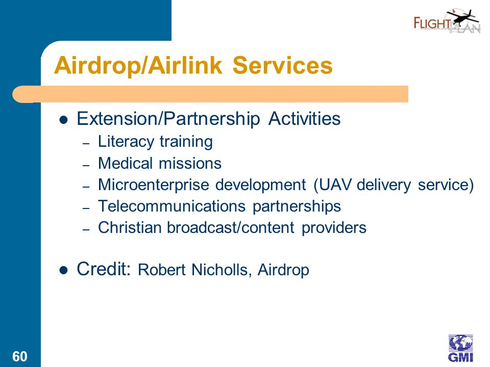 59 Airdrop/Airlink Services Summary: Air-based Servant of Isolated Rural Peoples, focusing on providing broad access to services with limited ground-based infrastructure Core Activities – Identifying and communicating opportunities/needs – Manned and unmanned air drop of community development resources (health, education) – Air-based communication network – Collaborating with national/international entities