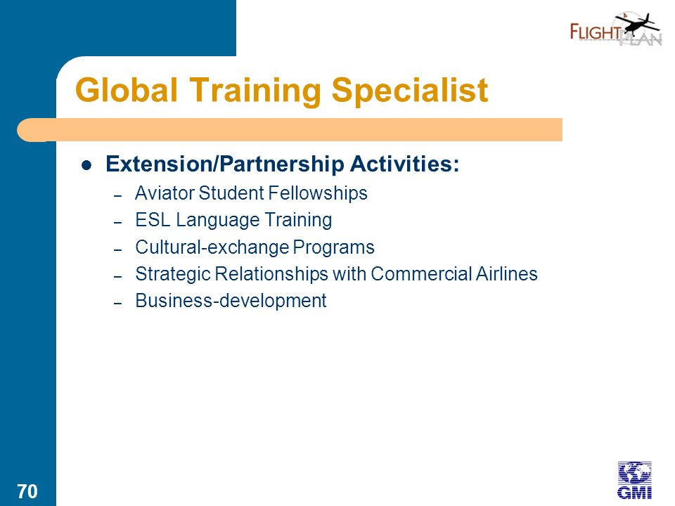 69 Global Training Specialist Summary: Servant of Students, providing varied, extensive training on a globally distributed basis Core Activities: – Establishing Distributed Training Centers (or network of training-center partners) – Recruiting/Qualifying Students – Monitoring Mission Aviator Demand/Supply – Developing Incentives for Mission Service