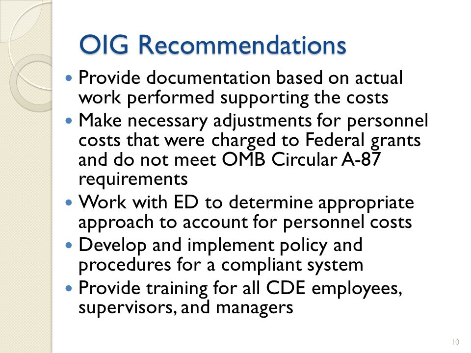 OIG Recommendations Provide documentation based on actual work performed supporting the costs Make necessary adjustments for personnel costs that were charged to Federal grants and do not meet OMB Circular A-87 requirements Work with ED to determine appropriate approach to account for personnel costs Develop and implement policy and procedures for a compliant system Provide training for all CDE employees, supervisors, and managers 10