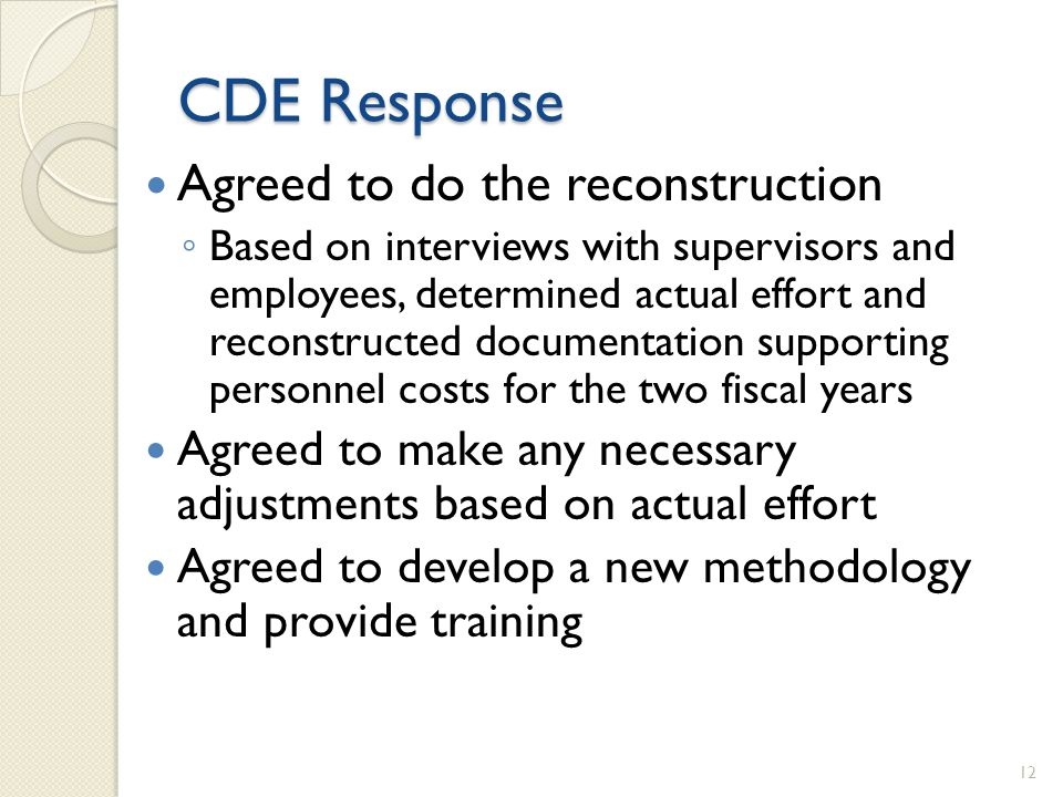 CDE Response Agreed to do the reconstruction Based on interviews with supervisors and employees, determined actual effort and reconstructed documentation supporting personnel costs for the two fiscal years Agreed to make any necessary adjustments based on actual effort Agreed to develop a new methodology and provide training 12