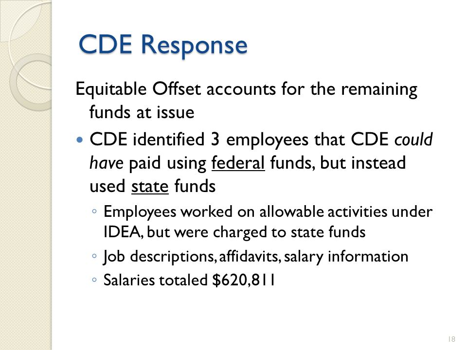 CDE Response Equitable Offset accounts for the remaining funds at issue CDE identified 3 employees that CDE could have paid using federal funds, but instead used state funds Employees worked on allowable activities under IDEA, but were charged to state funds Job descriptions, affidavits, salary information Salaries totaled $620,811 18