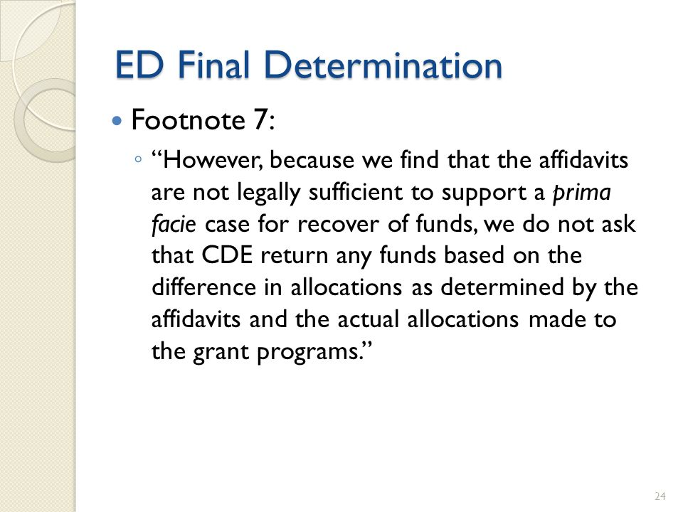ED Final Determination Footnote 7: However, because we find that the affidavits are not legally sufficient to support a prima facie case for recover of funds, we do not ask that CDE return any funds based on the difference in allocations as determined by the affidavits and the actual allocations made to the grant programs.