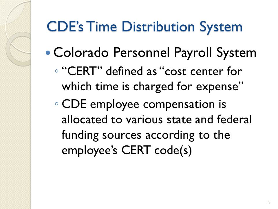CDEs Time Distribution System Colorado Personnel Payroll System CERT defined as cost center for which time is charged for expense CDE employee compensation is allocated to various state and federal funding sources according to the employees CERT code(s) 5