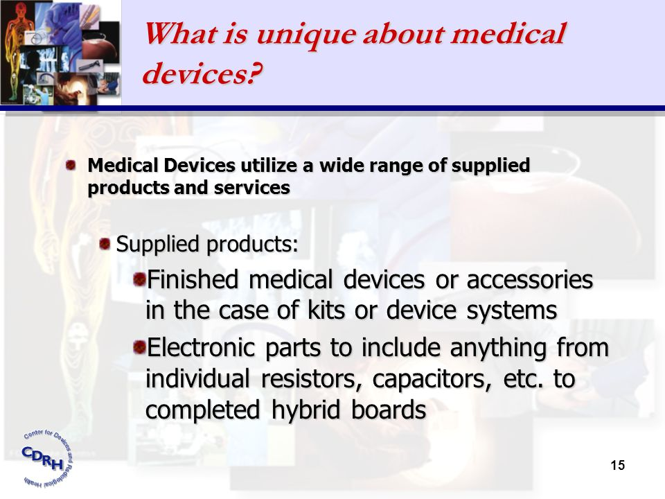 15 What is unique about medical devices? Medical Devices utilize a wide range of supplied products and services Supplied products: Finished medical de