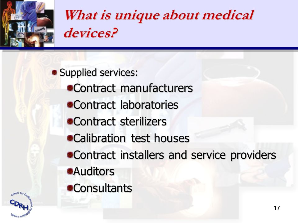 17 What is unique about medical devices? Supplied services: Contract manufacturers Contract laboratories Contract sterilizers Calibration test houses