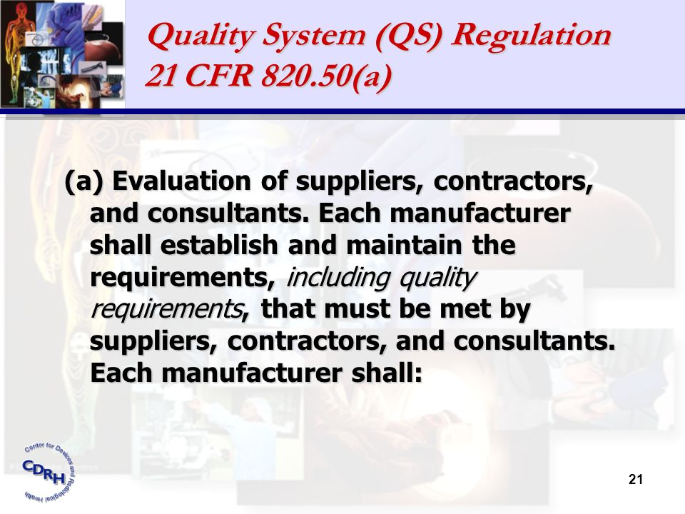 21 Quality System (QS) Regulation 21 CFR 820.50(a) (a) Evaluation of suppliers, contractors, and consultants. Each manufacturer shall establish and ma
