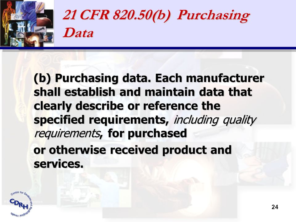 24 21 CFR 820.50(b) Purchasing Data (b) Purchasing data. Each manufacturer shall establish and maintain data that clearly describe or reference the sp