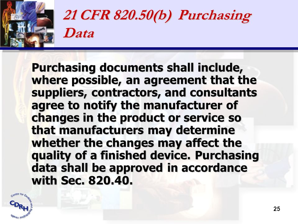 25 21 CFR 820.50(b) Purchasing Data Purchasing documents shall include, where possible, an agreement that the suppliers, contractors, and consultants
