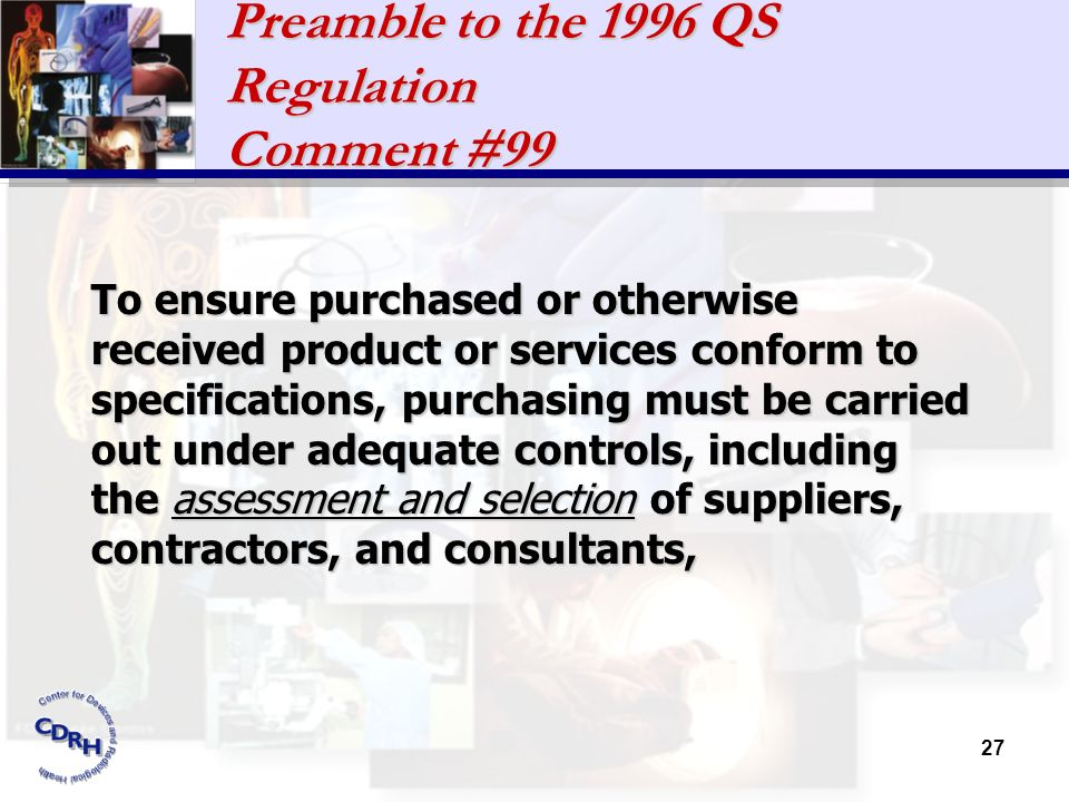 27 Preamble to the 1996 QS Regulation Comment #99 To ensure purchased or otherwise received product or services conform to specifications, purchasing