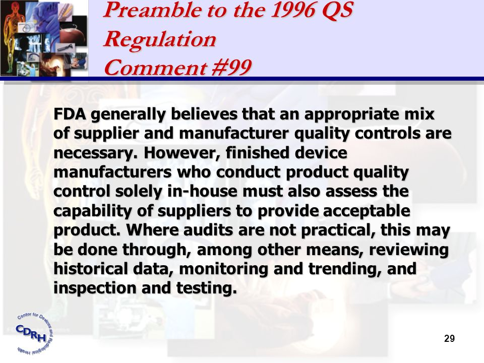 29 Preamble to the 1996 QS Regulation Comment #99 FDA generally believes that an appropriate mix of supplier and manufacturer quality controls are nec