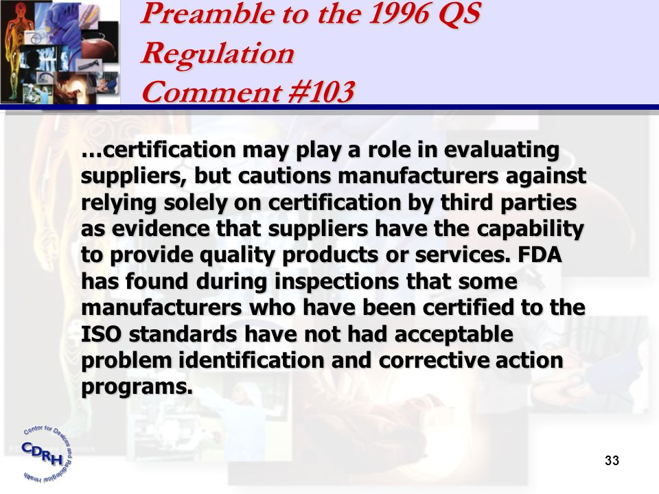 33 Preamble to the 1996 QS Regulation Comment #103 …certification may play a role in evaluating suppliers, but cautions manufacturers against relying