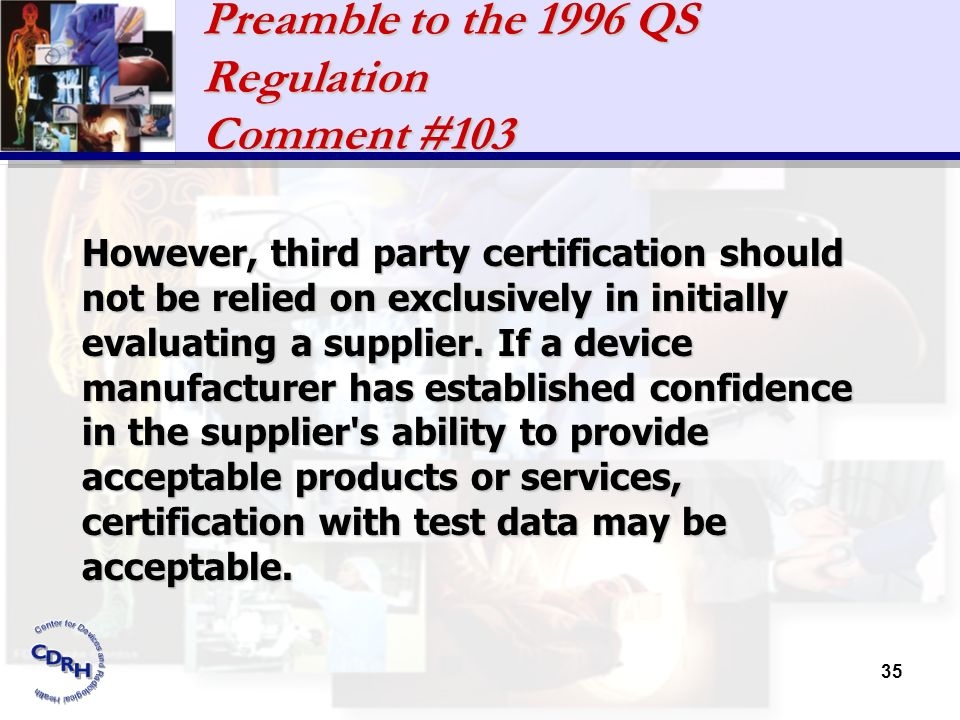 35 Preamble to the 1996 QS Regulation Comment #103 However, third party certification should not be relied on exclusively in initially evaluating a su