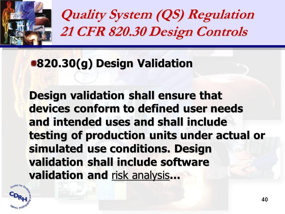 40 Quality System (QS) Regulation 21 CFR 820.30 Design Controls 820.30(g) Design Validation Design validation shall ensure that devices conform to def