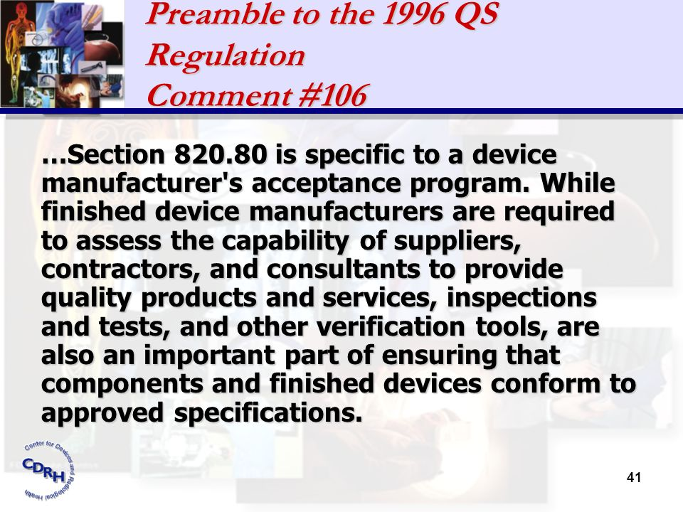 41 Preamble to the 1996 QS Regulation Comment #106 …Section 820.80 is specific to a device manufacturer's acceptance program. While finished device ma