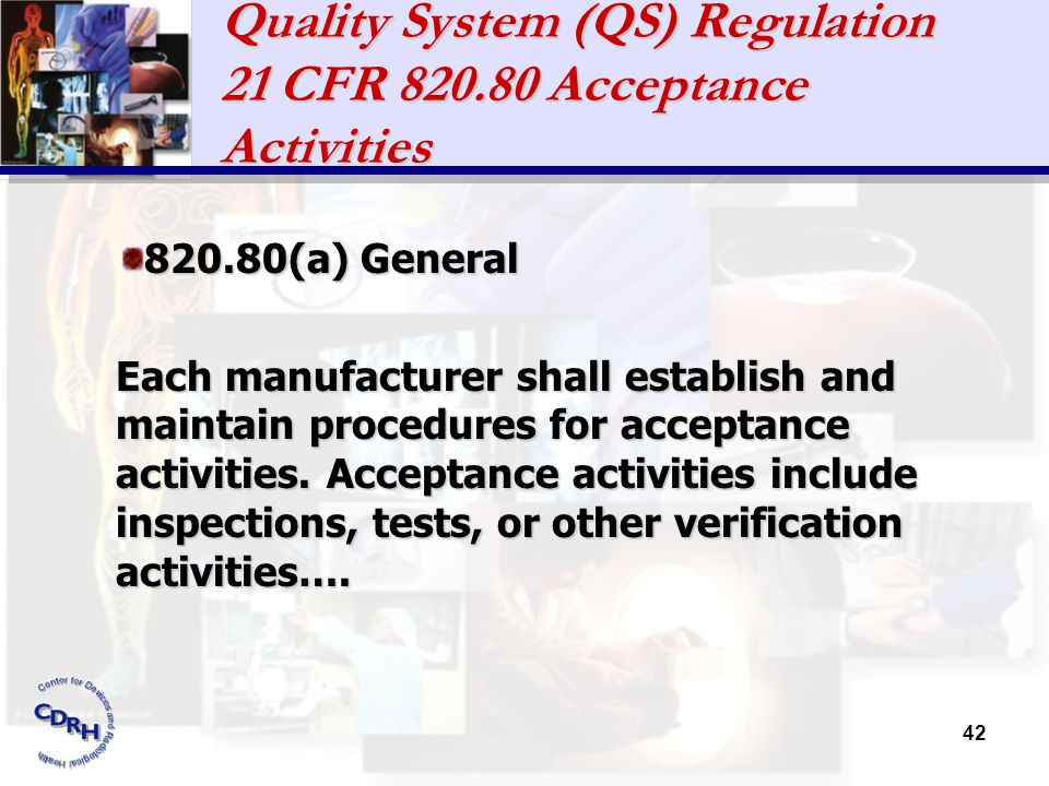 42 Quality System (QS) Regulation 21 CFR 820.80 Acceptance Activities 820.80(a) General Each manufacturer shall establish and maintain procedures for