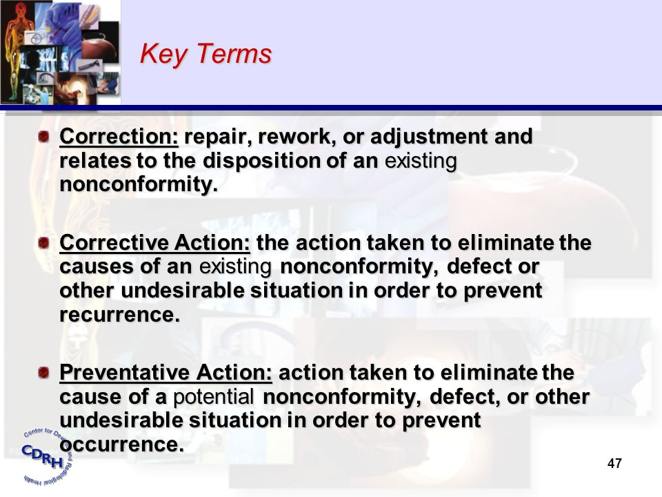 47 Key Terms Correction: repair, rework, or adjustment and relates to the disposition of an existing nonconformity. Corrective Action: the action take