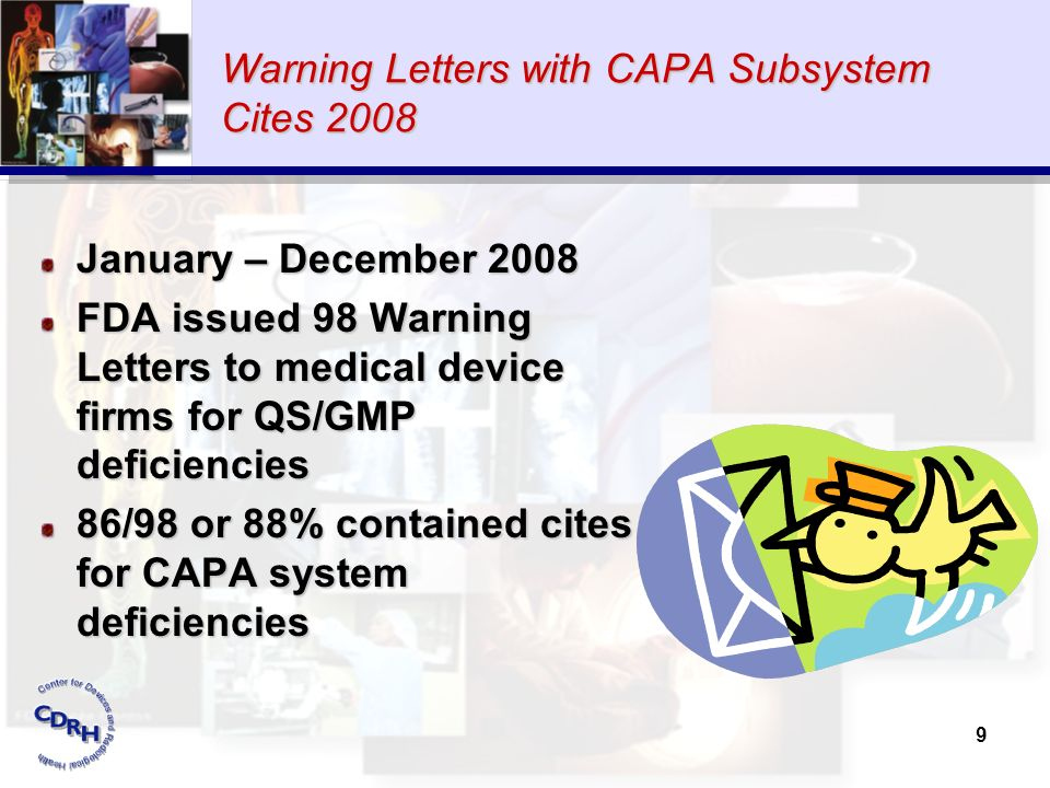 9 Warning Letters with CAPA Subsystem Cites 2008 January – December 2008 FDA issued 98 Warning Letters to medical device firms for QS/GMP deficiencies
