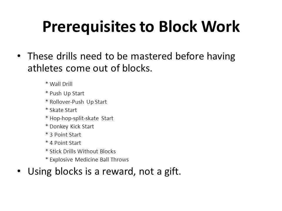 Prerequisites to Block Work These drills need to be mastered before having athletes come out of blocks. * Wall Drill * Push Up Start * Rollover-Push U