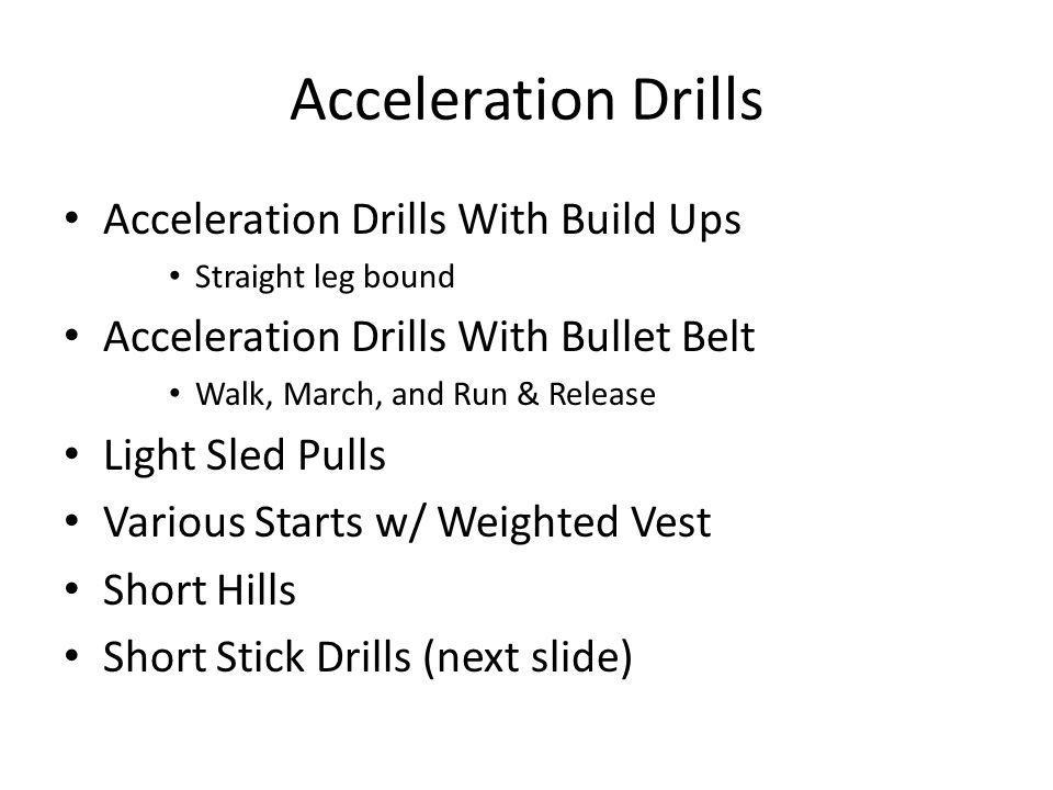 Acceleration Drills Acceleration Drills With Build Ups Straight leg bound Acceleration Drills With Bullet Belt Walk, March, and Run & Release Light Sl