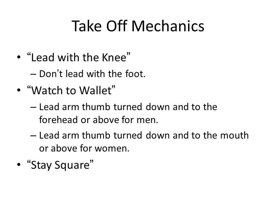 Take Off Mechanics Lead with the Knee – Dont lead with the foot. Watch to Wallet – Lead arm thumb turned down and to the forehead or above for men. –