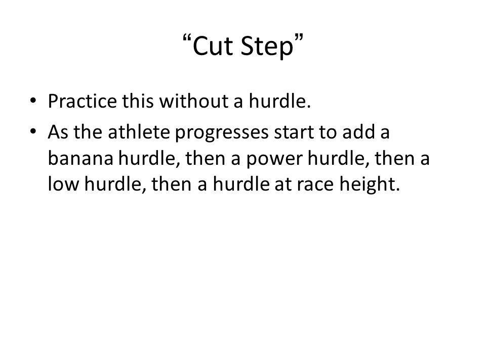 Cut Step Practice this without a hurdle. As the athlete progresses start to add a banana hurdle, then a power hurdle, then a low hurdle, then a hurdle