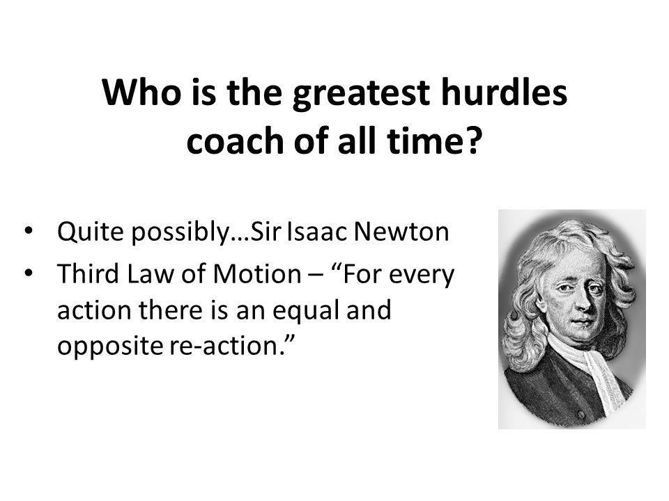 Who is the greatest hurdles coach of all time? Quite possibly…Sir Isaac Newton Third Law of Motion – For every action there is an equal and opposite r