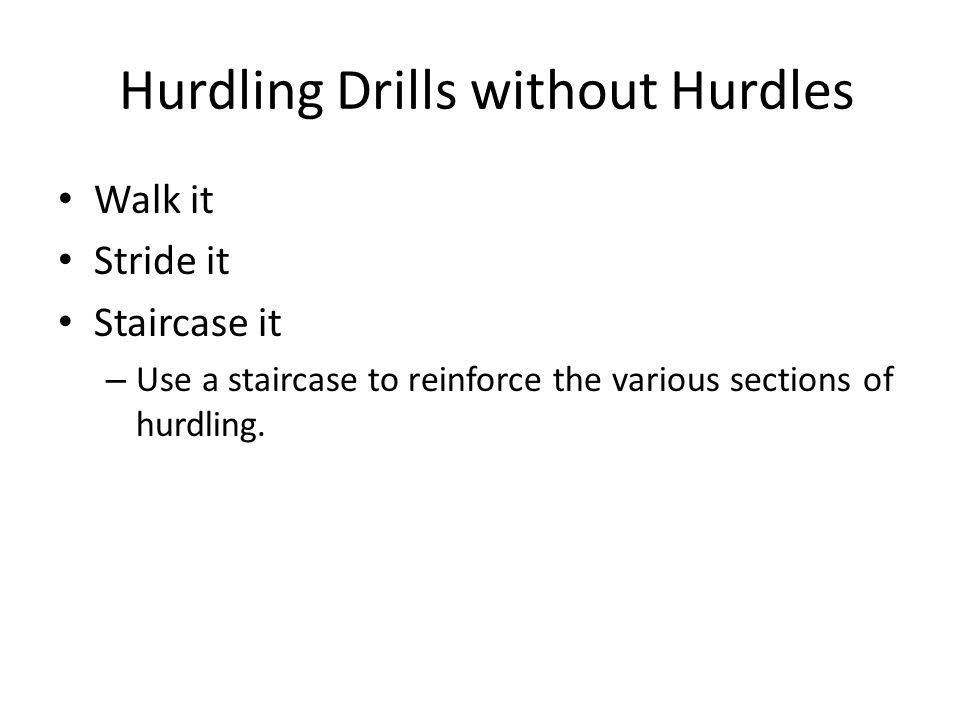 Hurdling Drills without Hurdles Walk it Stride it Staircase it – Use a staircase to reinforce the various sections of hurdling.