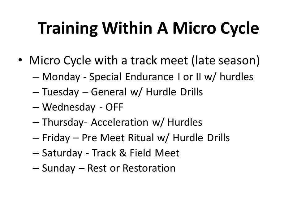 Training Within A Micro Cycle Micro Cycle with a track meet (late season) – Monday - Special Endurance I or II w/ hurdles – Tuesday – General w/ Hurdl