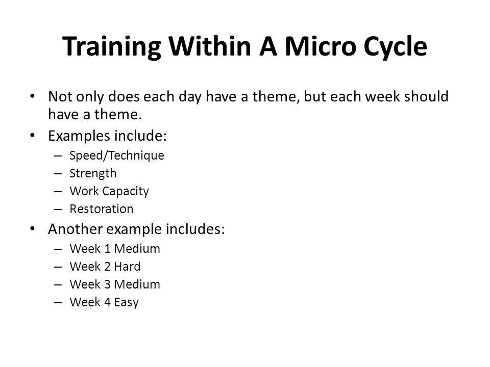 Training Within A Micro Cycle Not only does each day have a theme, but each week should have a theme. Examples include: – Speed/Technique – Strength –