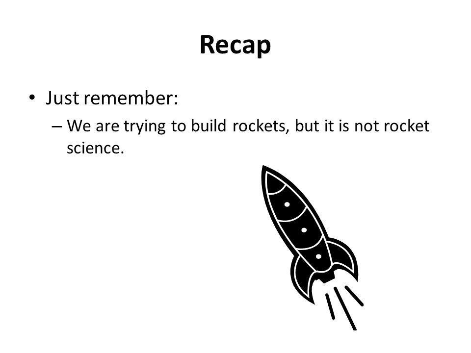 Recap Just remember: – We are trying to build rockets, but it is not rocket science.