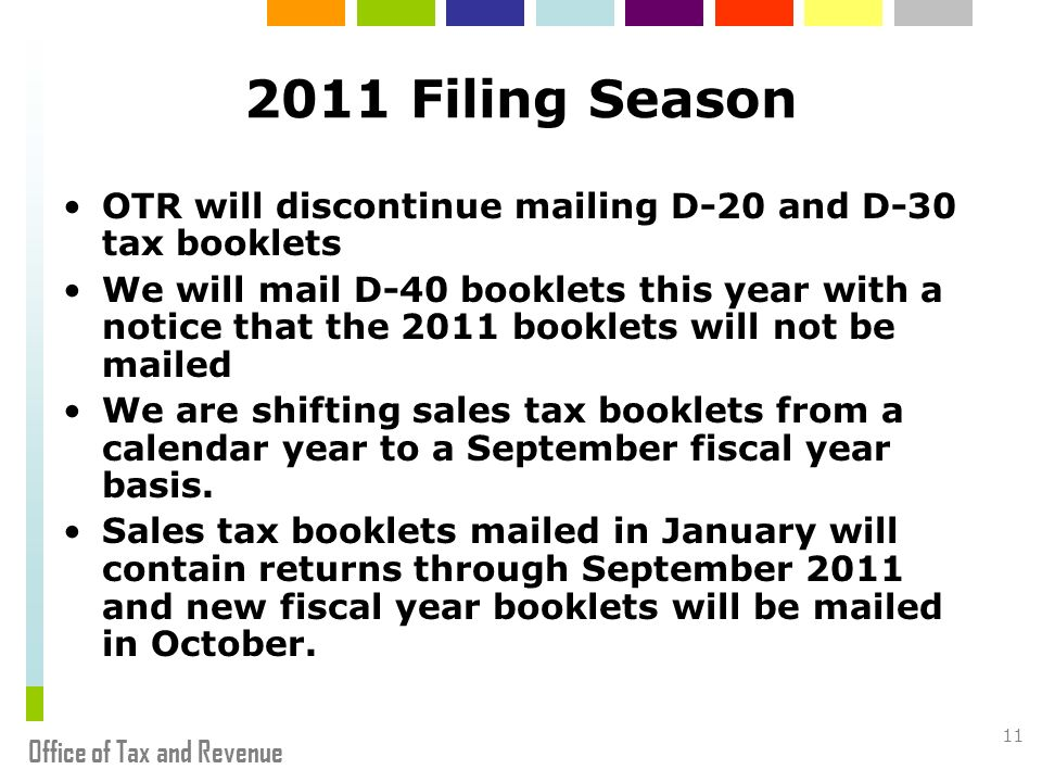 Office of Tax and Revenue 11 2011 Filing Season OTR will discontinue mailing D-20 and D-30 tax booklets We will mail D-40 booklets this year with a notice that the 2011 booklets will not be mailed We are shifting sales tax booklets from a calendar year to a September fiscal year basis.