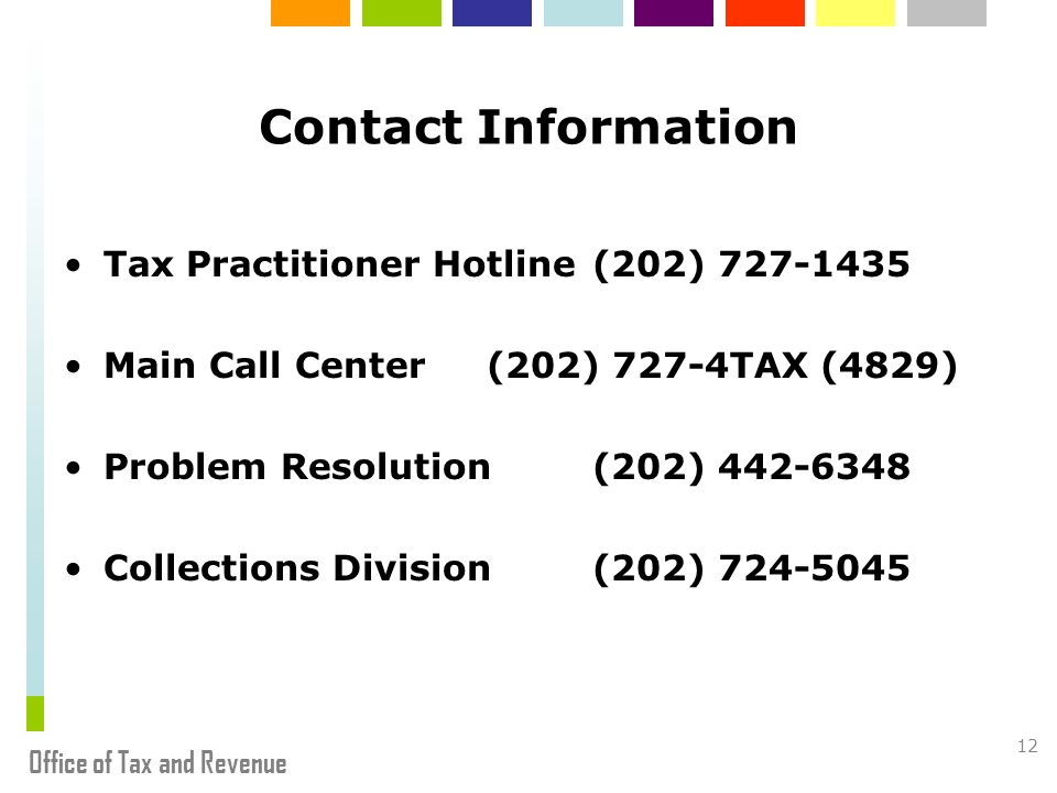 Office of Tax and Revenue 12 Contact Information Tax Practitioner Hotline(202) 727-1435 Main Call Center(202) 727-4TAX (4829) Problem Resolution (202) 442-6348 Collections Division(202) 724-5045