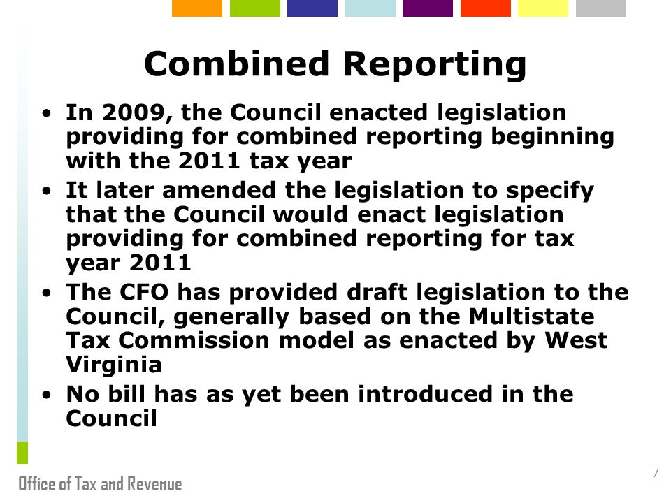 Office of Tax and Revenue 7 Combined Reporting In 2009, the Council enacted legislation providing for combined reporting beginning with the 2011 tax y
