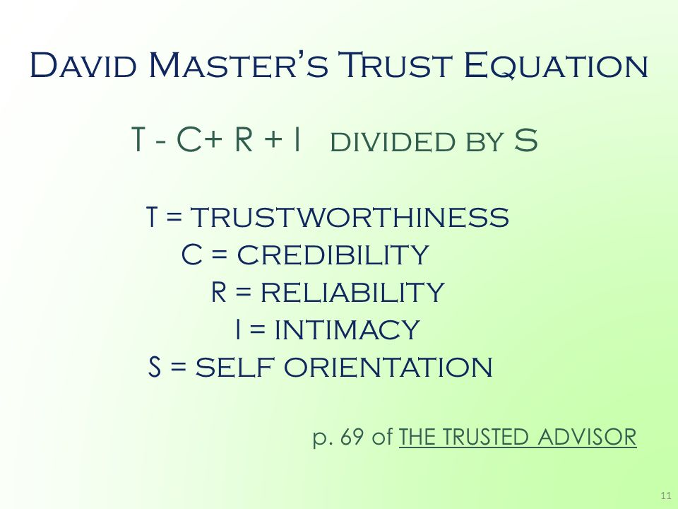 David Masters Trust Equation T - C+ R + I divided by S T = TRUSTWORTHINESS C = CREDIBILITY R = RELIABILITY I = INTIMACY S = SELF ORIENTATION p. 69 of