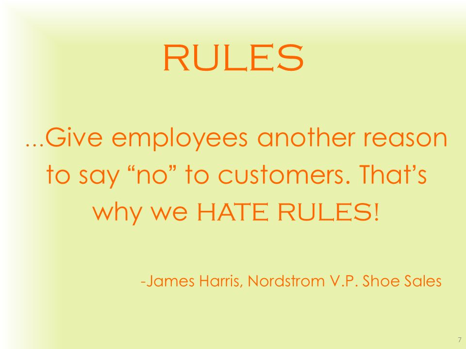 RULES … Give employees another reason to say no to customers. Thats why we HATE RULES! -James Harris, Nordstrom V.P. Shoe Sales 7