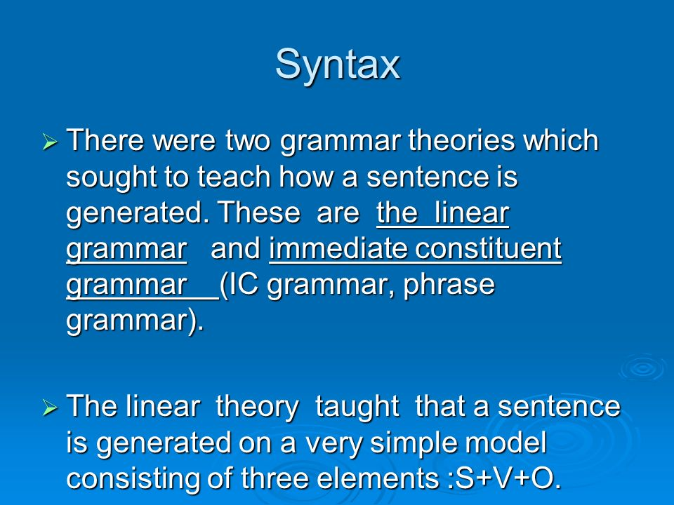 Syntax There were two grammar theories which sought to teach how a sentence is generated. These are the linear grammar and immediate constituent gramm