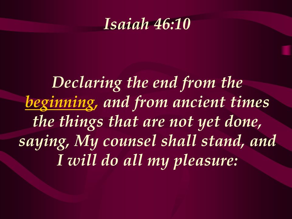 Isaiah 46:10 Declaring the end from the beginning, and from ancient times the things that are not yet done, saying, My counsel shall stand, and I will