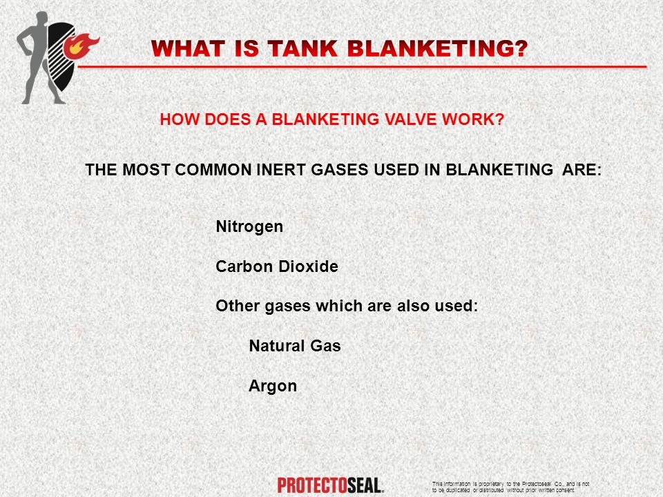 HOW DOES A BLANKETING VALVE WORK? THE MOST COMMON INERT GASES USED IN BLANKETING ARE: Nitrogen Carbon Dioxide Other gases which are also used: Natural