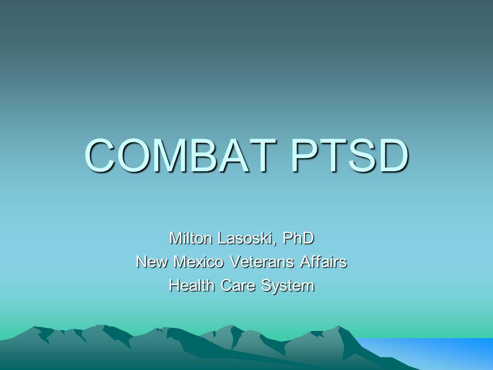 COMBAT PTSD Milton Lasoski, PhD New Mexico Veterans Affairs Health Care System