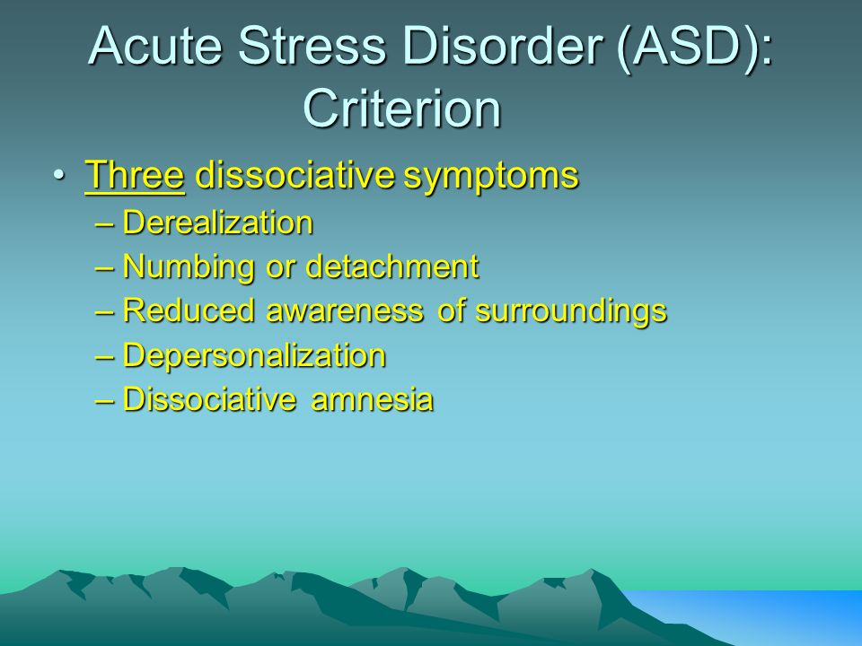 Acute Stress Disorder (ASD): Criterion Three dissociative symptomsThree dissociative symptoms –Derealization –Numbing or detachment –Reduced awareness