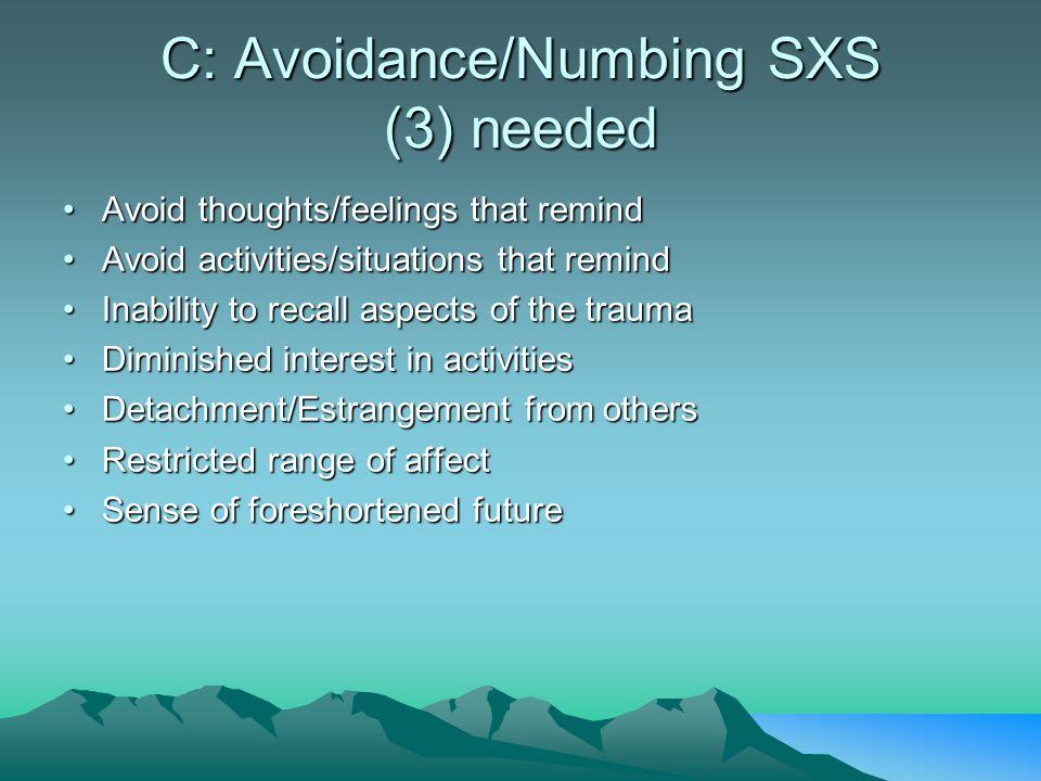 C: Avoidance/Numbing SXS (3) needed Avoid thoughts/feelings that remindAvoid thoughts/feelings that remind Avoid activities/situations that remindAvoi