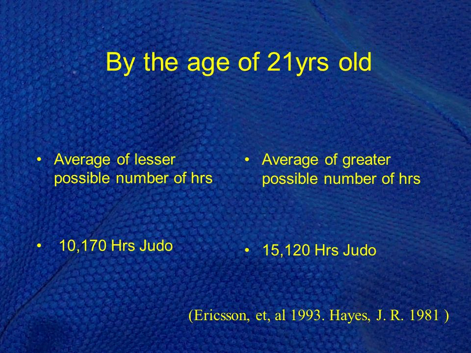 Average of greater possible number of hrs 15,120 Hrs Judo By the age of 21yrs old Average of lesser possible number of hrs 10,170 Hrs Judo (Ericsson, et, al 1993.