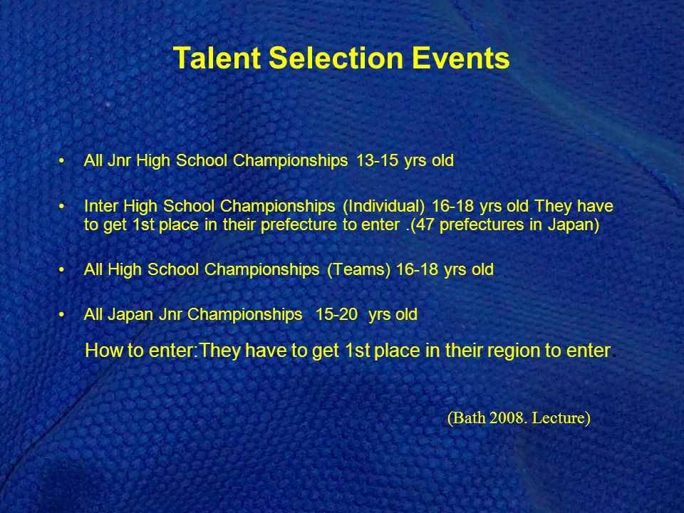 All Jnr High School Championships 13-15 yrs old Inter High School Championships (Individual) 16-18 yrs old They have to get 1st place in their prefecture to enter.(47 prefectures in Japan) All High School Championships (Teams) 16-18 yrs old All Japan Jnr Championships 15-20 yrs old How to enter:They have to get 1st place in their region to enter.