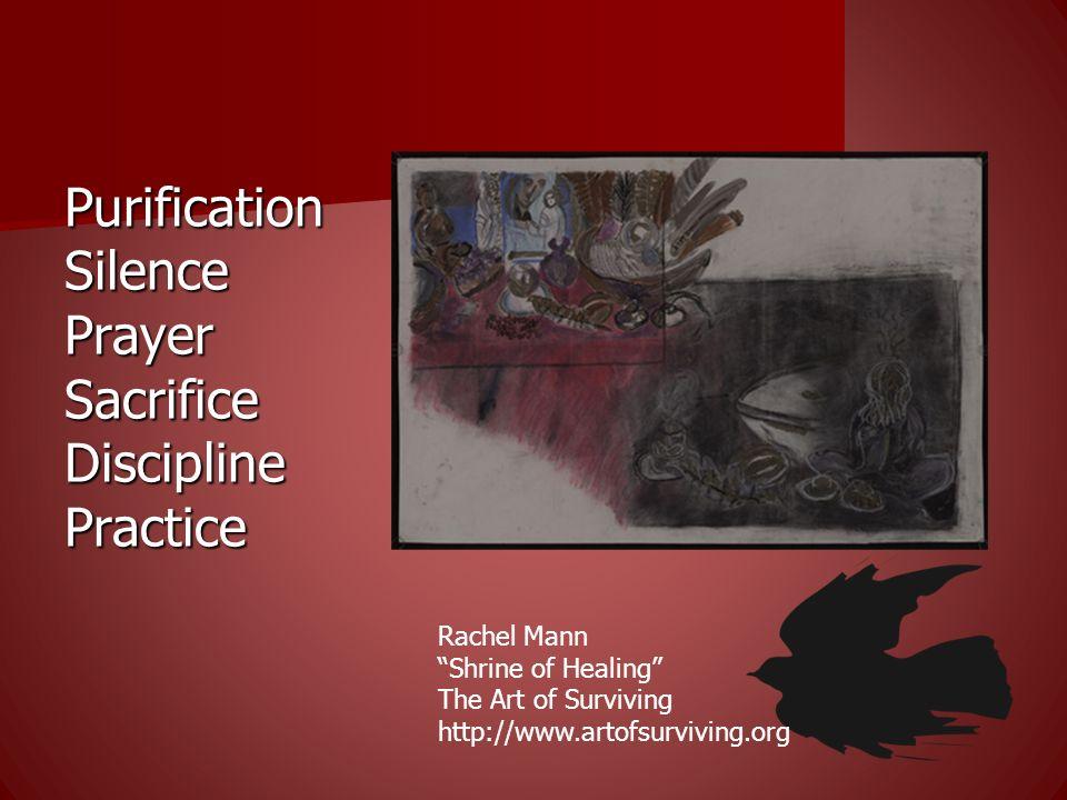 Purification Silence Prayer Sacrifice Discipline Practice Rachel Mann Shrine of Healing The Art of Surviving http://www.artofsurviving.org