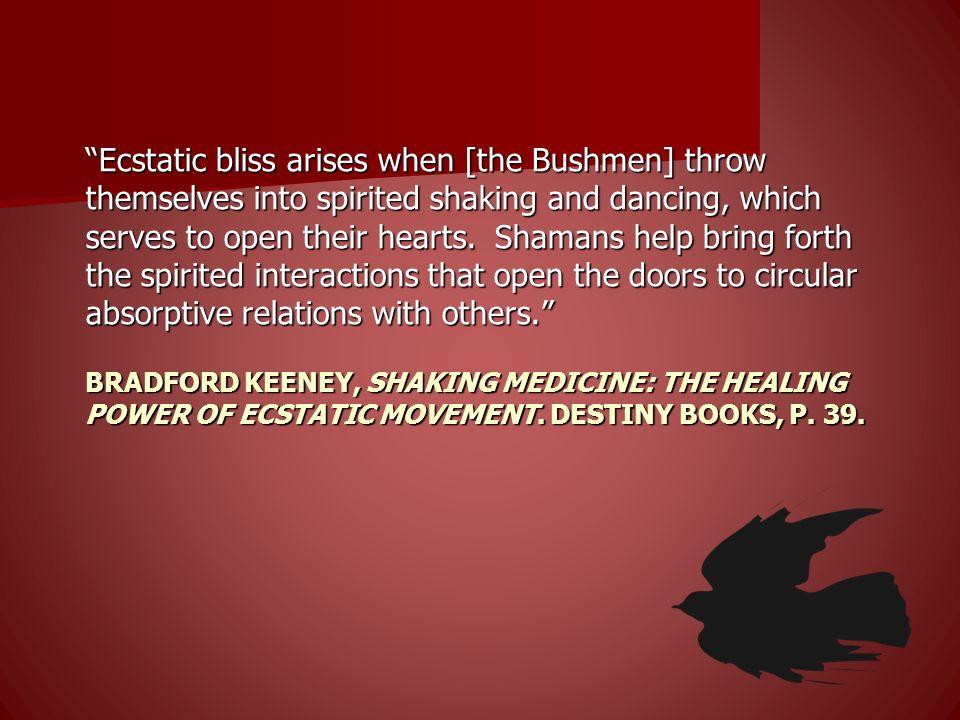 BRADFORD KEENEY, SHAKING MEDICINE: THE HEALING POWER OF ECSTATIC MOVEMENT. DESTINY BOOKS, P. 39. Ecstatic bliss arises when [the Bushmen] throw themse